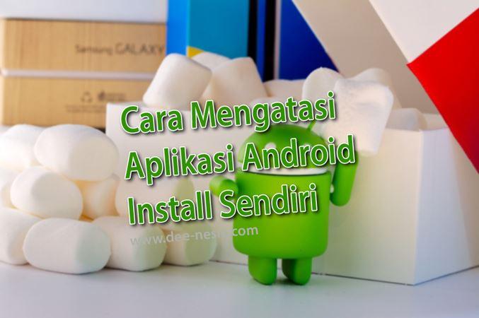 Cara Mengatasi Aplikasi Android Install Sendiri