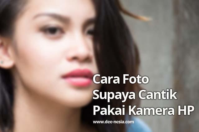 Cara Foto Supaya Cantik Pakai Kamera HP