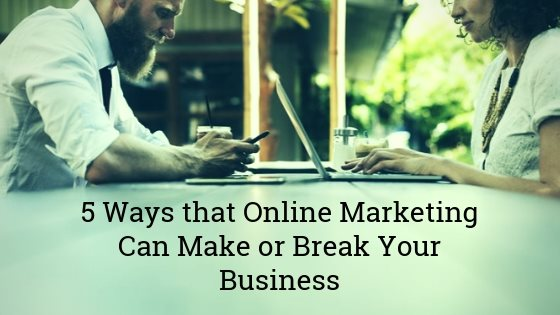 5 Ways that Online Marketing Can Make or Break Your Business
