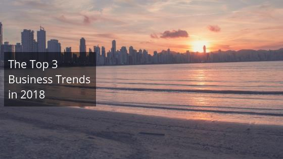 The Top 3 Business Trends in 2018